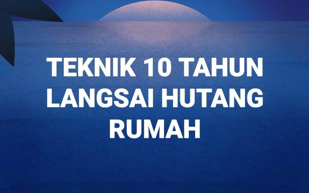 TEKNIK 10 TAHUN LANGSAIKAN HUTANG RUMAH