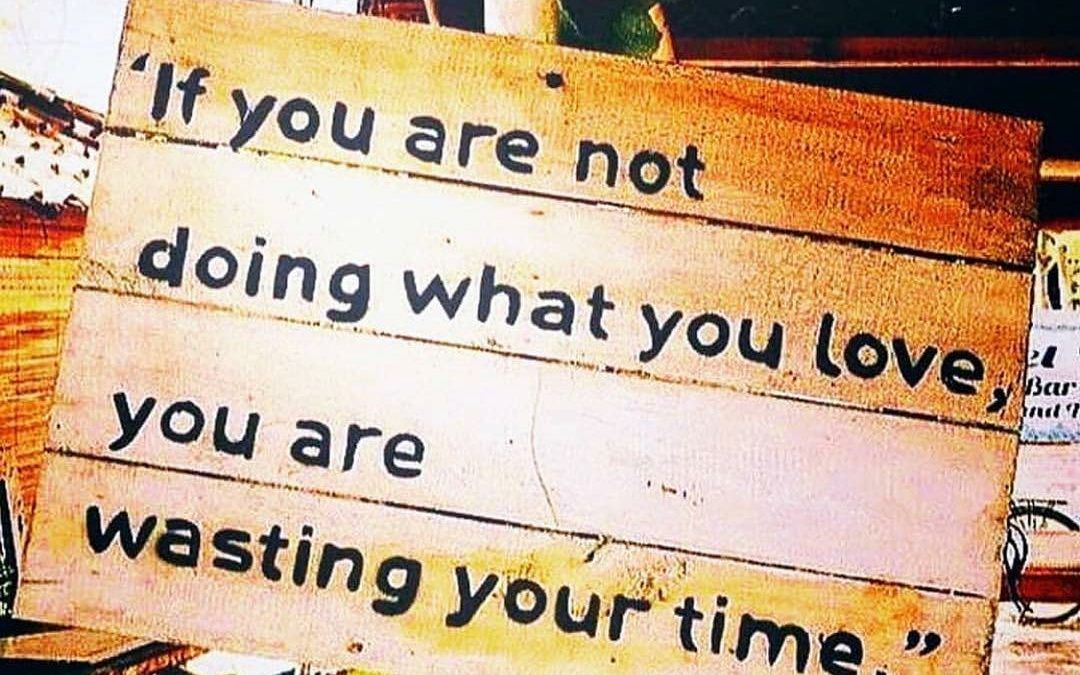 IF YOU ARE NOT DOING WHAT YOU LOVE, YOU ARE WASTING YOUR TIME